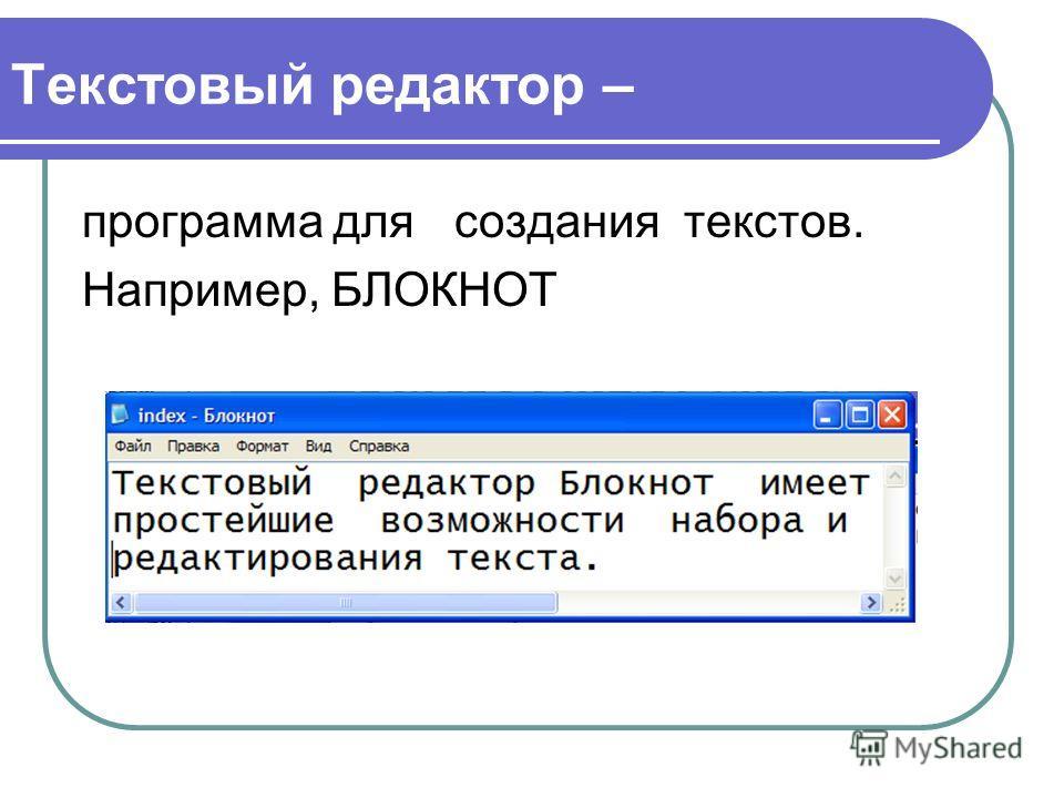 Текстовый редактор – программа для создания текстов. Например, БЛОКНОТ