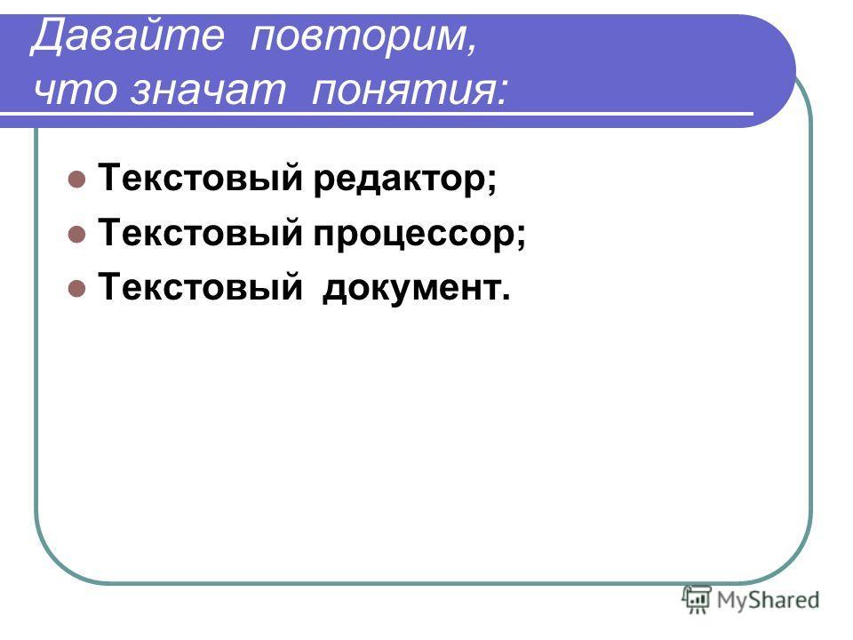 Давайте повторим, что значат понятия: Текстовый редактор; Текстовый процессор; Текстовый документ.