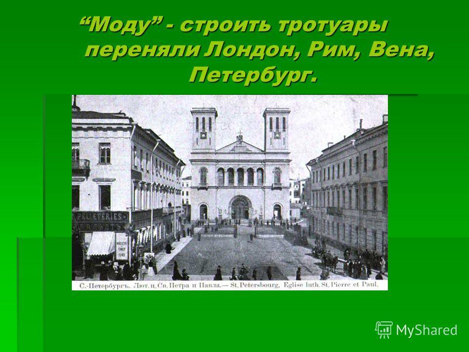 Моду - строить тротуары переняли Лондон, Рим, Вена, Петербург. Моду - строить тротуары переняли Лондон, Рим, Вена, Петербург.