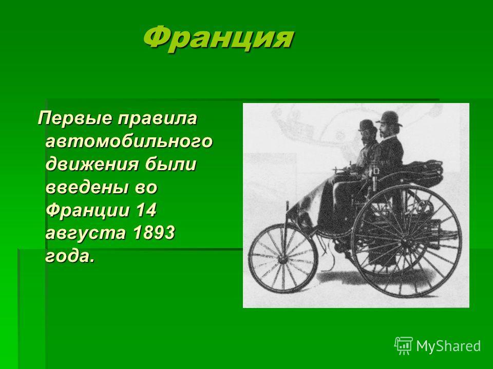 Франция Франция Первые правила автомобильного движения были введены во Франции 14 августа 1893 года. Первые правила автомобильного движения были введены во Франции 14 августа 1893 года.