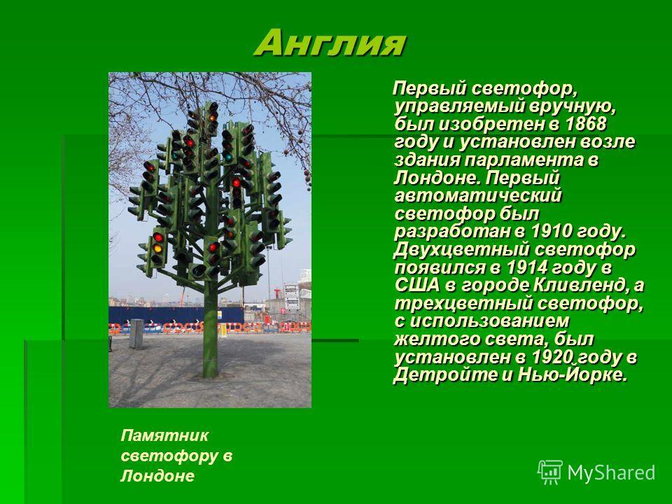 Англия Англия Первый светофор, управляемый вручную, был изобретен в 1868 году и установлен возле здания парламента в Лондоне. Первый автоматический светофор был разработан в 1910 году. Двухцветный светофор появился в 1914 году в США в городе Кливленд