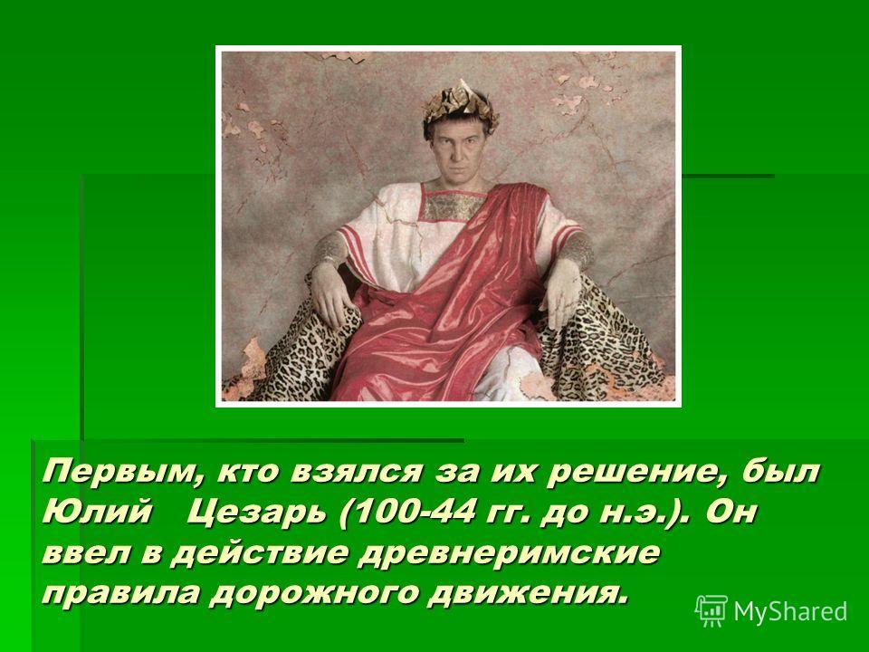 Первым, кто взялся за их решение, был Юлий Цезарь (100-44 гг. до н.э.). Он ввел в действие древнеримские правила дорожного движения.