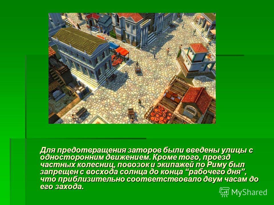 Для предотвращения заторов были введены улицы с односторонним движением. Кроме того, проезд частных колесниц, повозок и экипажей по Риму был запрещен с восхода солнца до конца рабочего дня, что приблизительно соответствовало двум часам до его захода.
