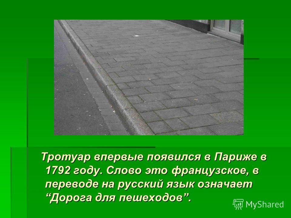 Тротуар впервые появился в Париже в 1792 году. Слово это французское, в переводе на русский язык означает Дорога для пешеходов. Тротуар впервые появился в Париже в 1792 году. Слово это французское, в переводе на русский язык означает Дорога для пешех