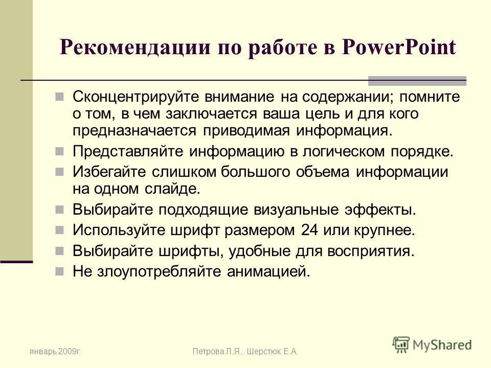 Рекомендации по работе в PowerPoint Сконцентрируйте внимание на содержании; помните о том, в чем заключается ваша цель и для кого предназначается приводимая информация. Представляйте информацию в логическом порядке. Избегайте слишком большого объема
