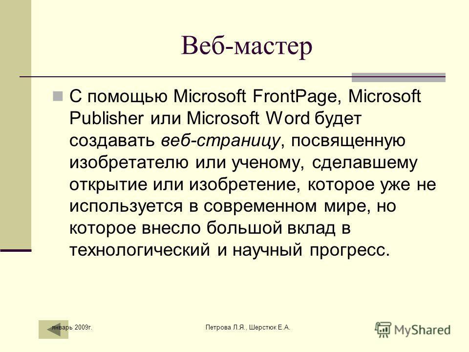 Веб-мастер С помощью Microsoft FrontPage, Microsoft Publisher или Microsoft Word будет создавать веб-страницу, посвященную изобретателю или ученому, сделавшему открытие или изобретение, которое уже не используется в современном мире, но которое внесл
