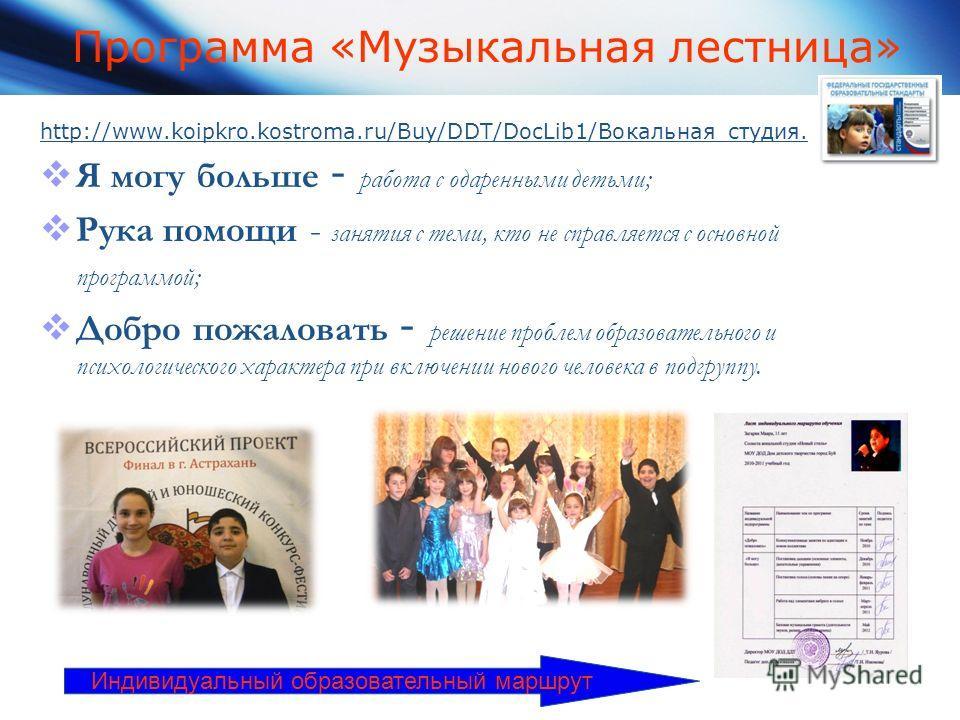 Программа «Музыкальная лестница» http://www.koipkro.kostroma.ru/Buy/DDT/DocLib1/Вокальная студия. Я могу больше - работа с одаренными детьми; Рука помощи - занятия с теми, кто не справляется с основной программой; Добро пожаловать - решение проблем о