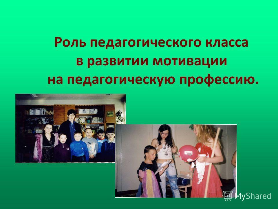 Роль педагогического класса в развитии мотивации на педагогическую профессию.