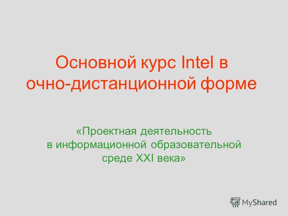 Основной курс Intel в очно-дистанционной форме «Проектная деятельность в информационной образовательной среде XXI века»