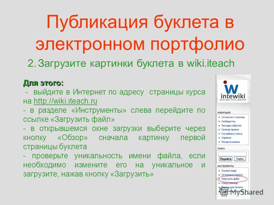 Публикация буклета в электронном портфолио 2.Загрузите картинки буклета в wiki.iteach Для этого: - выйдите в Интернет по адресу страницы курса на http://wiki.iteach.ruhttp://wiki.iteach.ru - в разделе «Инструменты» слева перейдите по ссылке «Загрузит