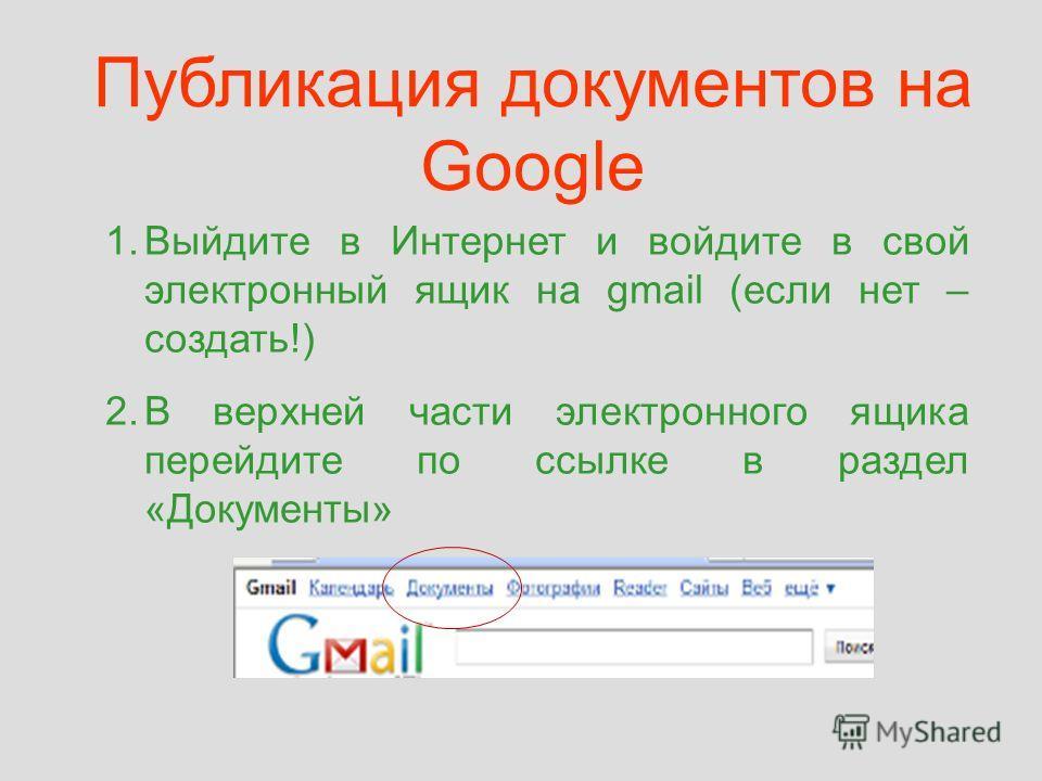 Публикация документов на Google 1.Выйдите в Интернет и войдите в свой электронный ящик на gmail (если нет – создать!) 2.В верхней части электронного ящика перейдите по ссылке в раздел «Документы»
