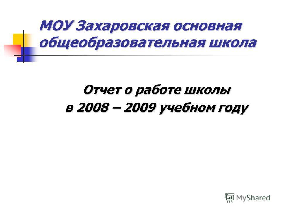 МОУ Захаровская основная общеобразовательная школа Отчет о работе школы в 2008 – 2009 учебном году