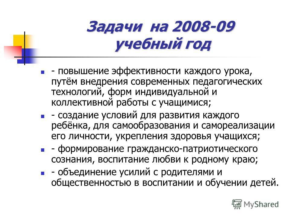 Задачи на 2008-09 учебный год - повышение эффективности каждого урока, путём внедрения современных педагогических технологий, форм индивидуальной и коллективной работы с учащимися; - создание условий для развития каждого ребёнка, для самообразования