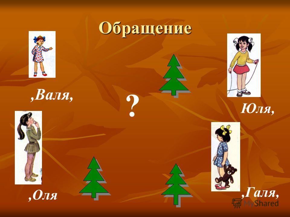 Обращение,Валя, Юля,,Оля,Галя, ?