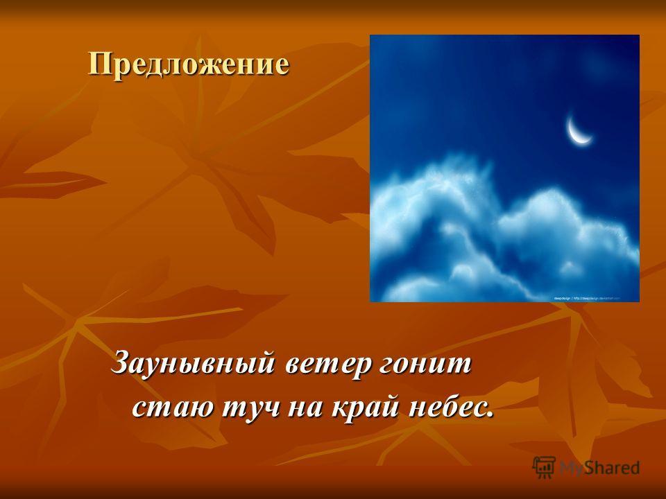 Предложение Заунывный ветер гонит Заунывный ветер гонит стаю туч на край небес. стаю туч на край небес.