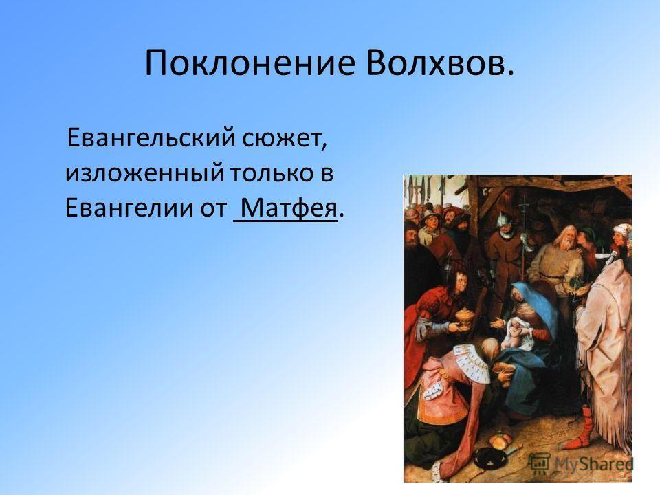 Поклонение Волхвов. Евангельский сюжет, изложенный только в Евангелии от Матфея.