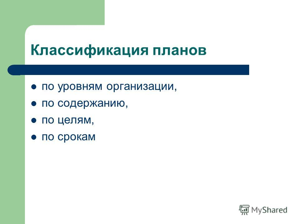 Классификация планов по уровням организации, по содержанию, по целям, по срокам