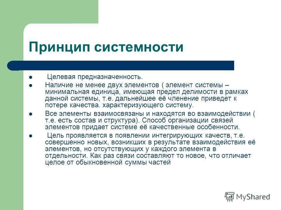 Принцип системности Целевая предназначенность. Наличие не менее двух элементов ( элемент системы – минимальная единица, имеющая предел делимости в рамках данной системы, т.е. дальнейшее её членение приведет к потере качества. характеризующего систему