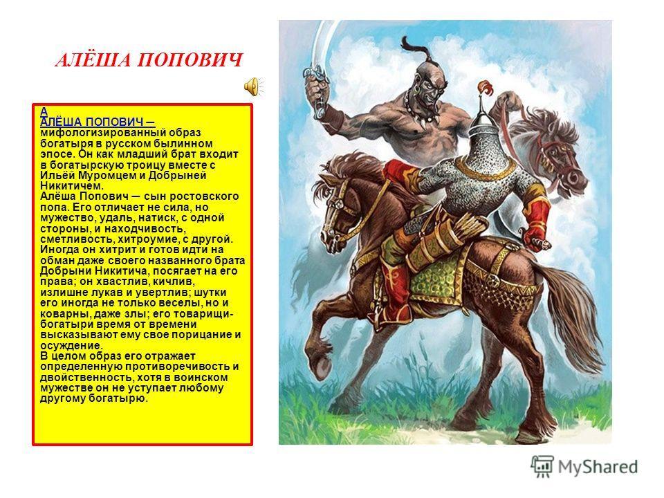 АЛЁША ПОПОВИЧ А АЛЁША ПОПОВИЧ АЛЁША ПОПОВИЧ мифологизированный образ богатыря в русском былинном эпосе. Он как младший брат входит в богатырскую троицу вместе с Ильёй Муромцем и Добрыней Никитичем. Алёша Попович сын ростовского попа. Его отличает не