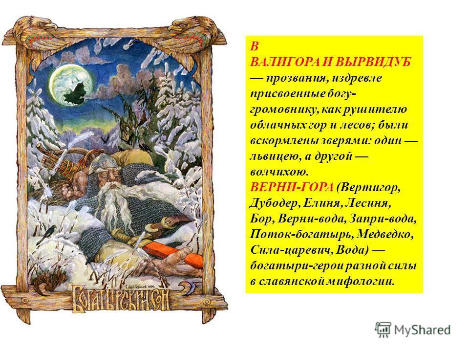 В ВАЛИГОРА И ВЫРВИДУБ прозвания, издревле присвоенные богу- громовнику, как рушителю облачных гор и лесов; были вскормлены зверями: один львицею, а другой волчихою. ВЕРНИ-ГОРА (Вертигор, Дубодер, Елиня, Лесиня, Бор, Верни-вода, Запри-вода, Поток-бога