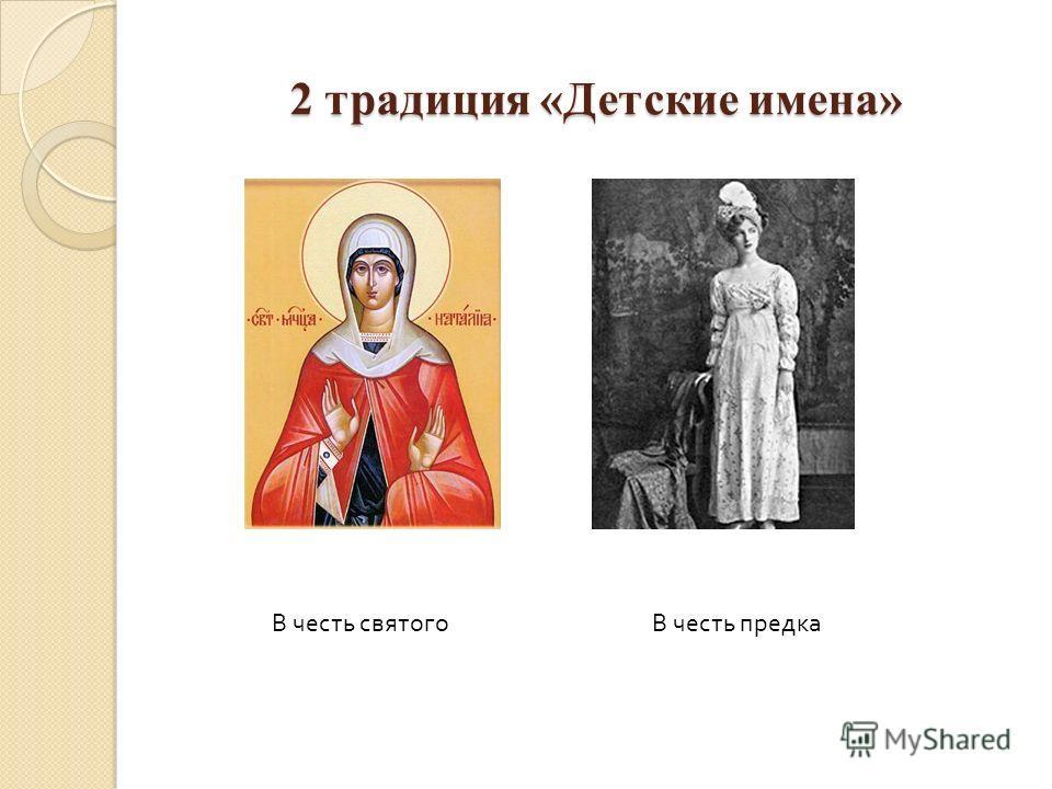 2 традиция «Детские имена» В честь святогоВ честь предка