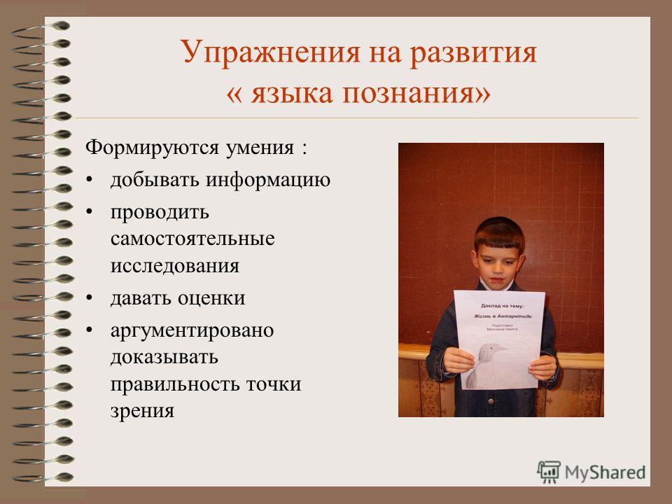 Упражнения на развития « языка познания» Формируются умения : добывать информацию проводить самостоятельные исследования давать оценки аргументировано доказывать правильность точки зрения