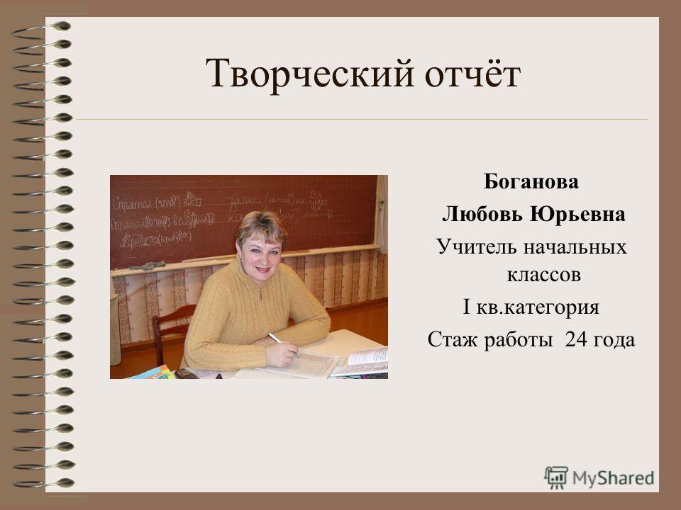 Творческий отчёт Боганова Любовь Юрьевна Учитель начальных классов I кв.категория Стаж работы 24 года