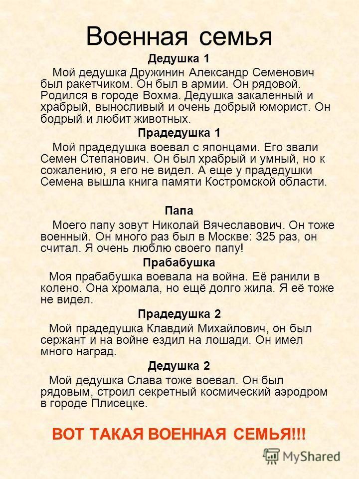 Военная семья Дедушка 1 Мой дедушка Дружинин Александр Семенович был ракетчиком. Он был в армии. Он рядовой. Родился в городе Вохма. Дедушка закаленный и храбрый, выносливый и очень добрый юморист. Он бодрый и любит животных. Прадедушка 1 Мой прадеду