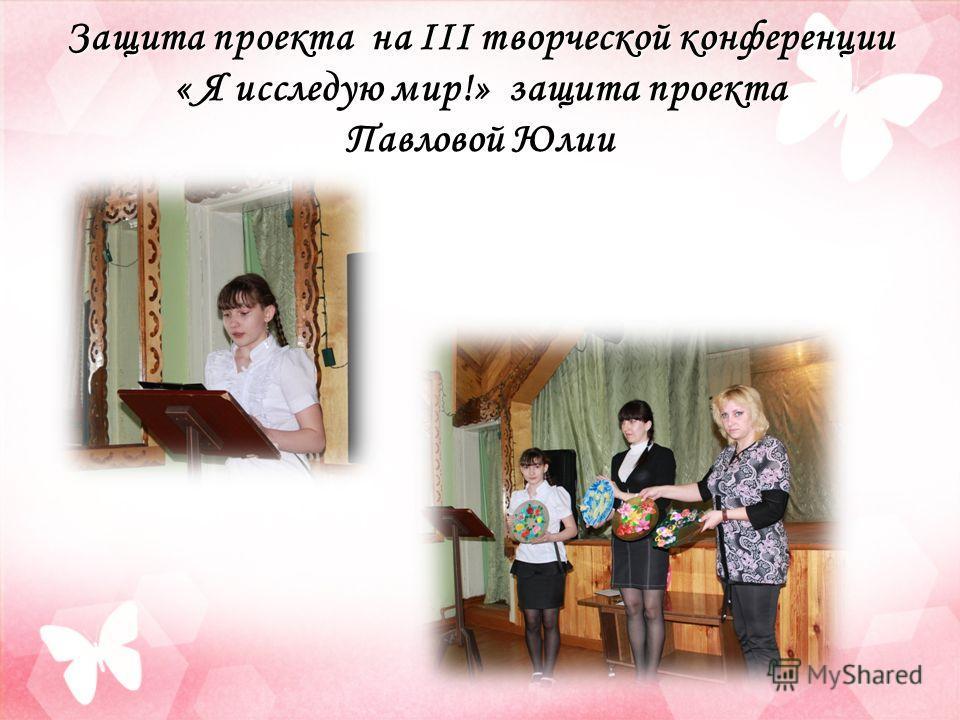 Защита проекта на III творческой конференции « Я исследую мир!» защита проекта Павловой Юлии