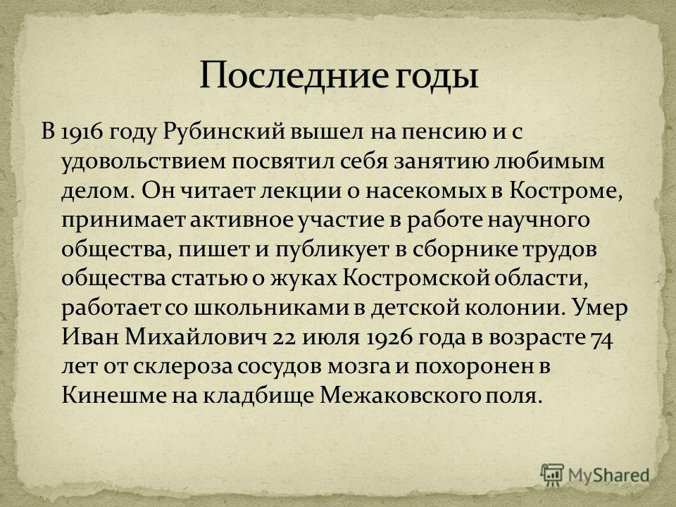 В 1916 году Рубинский вышел на пенсию и с удовольствием посвятил себя занятию любимым делом. Он читает лекции о насекомых в Костроме, принимает активное участие в работе научного общества, пишет и публикует в сборнике трудов общества статью о жуках К