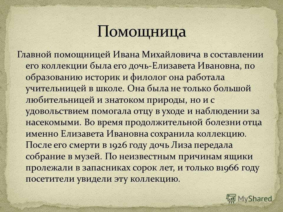 Главной помощницей Ивана Михайловича в составлении его коллекции была его дочь-Елизавета Ивановна, по образованию историк и филолог она работала учительницей в школе. Она была не только большой любительницей и знатоком природы, но и с удовольствием п
