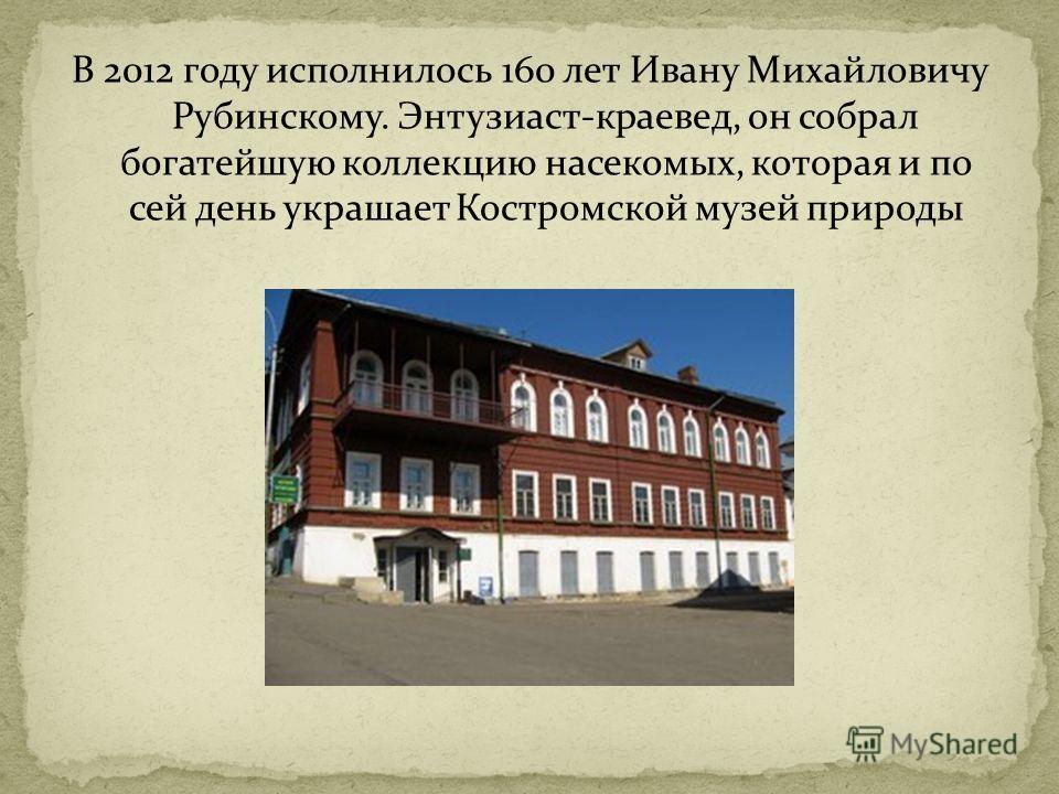 В 2012 году исполнилось 160 лет Ивану Михайловичу Рубинскому. Энтузиаст-краевед, он собрал богатейшую коллекцию насекомых, которая и по сей день украшает Костромской музей природы