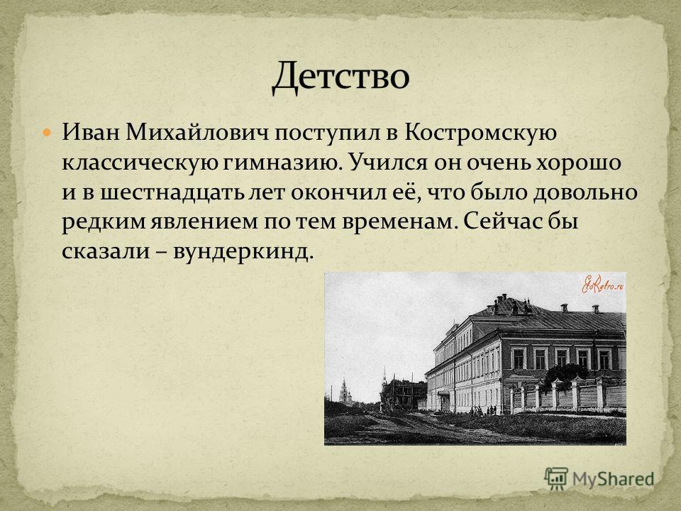 Иван Михайлович поступил в Костромскую классическую гимназию. Учился он очень хорошо и в шестнадцать лет окончил её, что было довольно редким явлением по тем временам. Сейчас бы сказали – вундеркинд.