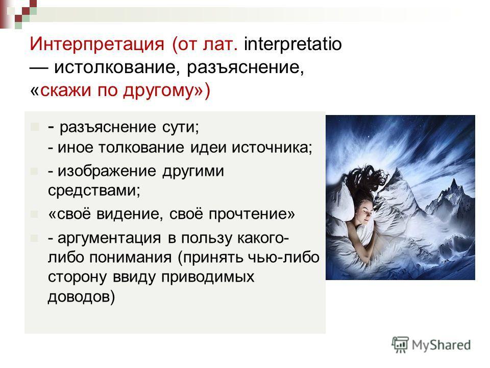 Интерпретация (от лат. interpretatio истолкование, разъяснение, «скажи по другому») - разъяснение сути; - иное толкование идеи источника; - изображение другими средствами; «своё видение, своё прочтение» - аргументация в пользу какого- либо понимания