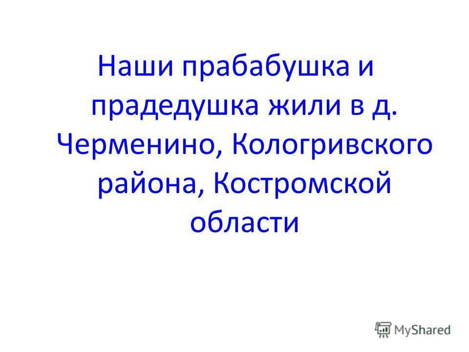 Наши прабабушка и прадедушка жили в д. Черменино, Кологривского района, Костромской области