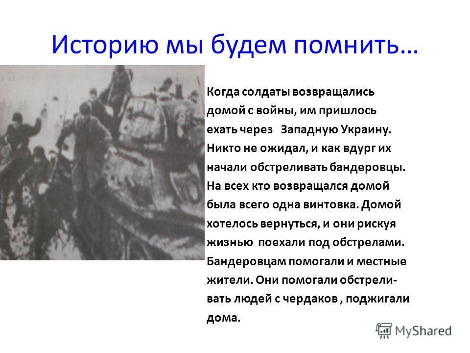 Историю мы будем помнить… Когда солдаты возвращались домой с войны, им пришлось ехать через Западную Украину. Никто не ожидал, и как вдург их начали обстреливать бандеровцы. На всех кто возвращался домой была всего одна винтовка. Домой хотелось верну