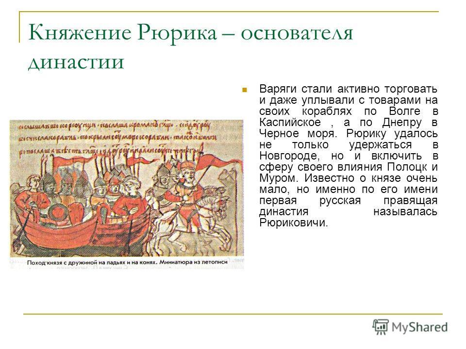 Княжение Рюрика – основателя династии Варяги стали активно торговать и даже уплывали с товарами на своих кораблях по Волге в Каспийское, а по Днепру в Черное моря. Рюрику удалось не только удержаться в Новгороде, но и включить в сферу своего влияния