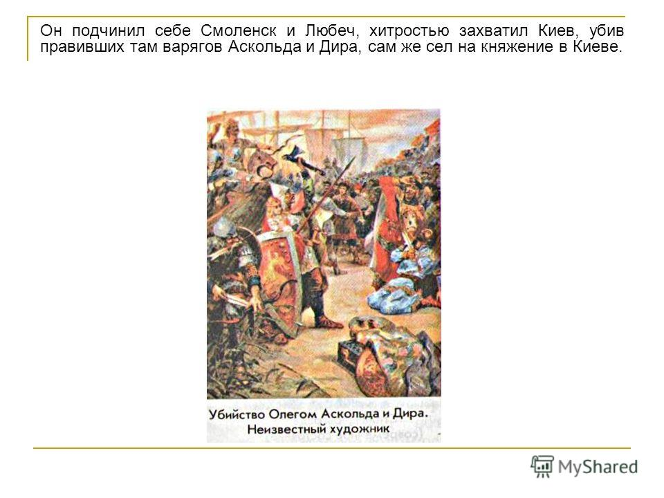Он подчинил себе Смоленск и Любеч, хитростью захватил Киев, убив правивших там варягов Аскольда и Дира, сам же сел на княжение в Киеве.