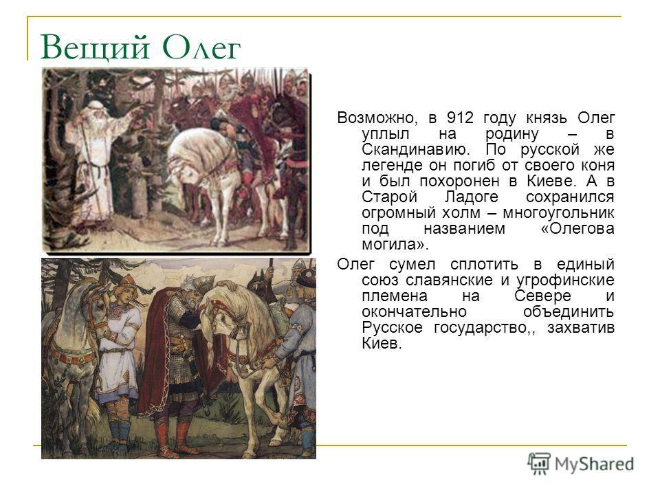 Вещий Олег Возможно, в 912 году князь Олег уплыл на родину – в Скандинавию. По русской же легенде он погиб от своего коня и был похоронен в Киеве. А в Старой Ладоге сохранился огромный холм – многоугольник под названием «Олегова могила». Олег сумел с