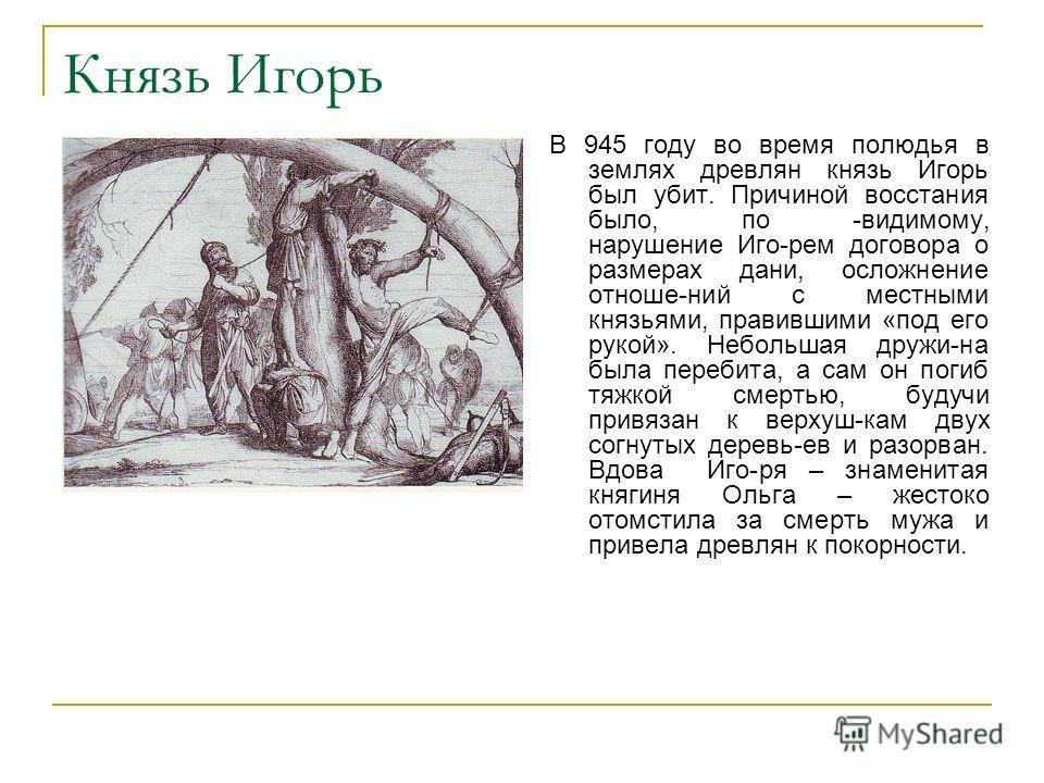 Князь Игорь В 945 году во время полюдья в землях древлян князь Игорь был убит. Причиной восстания было, по -видимому, нарушение Иго-рем договора о размерах дани, осложнение отноше-ний с местными князьями, правившими «под его рукой». Небольшая дружи-н