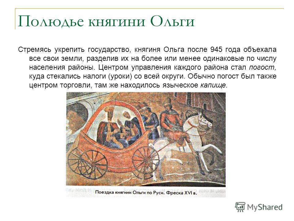 Полюдье княгини Ольги Стремясь укрепить государство, княгиня Ольга после 945 года объехала все свои земли, разделив их на более или менее одинаковые по числу населения районы. Центром управления каждого района стал погост, куда стекались налоги (урок