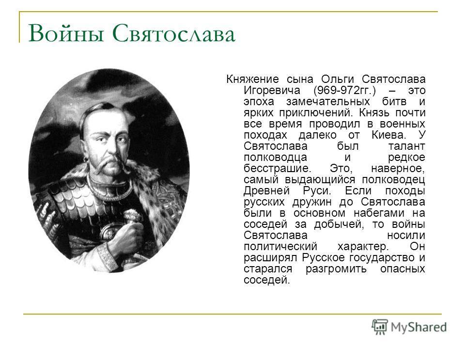 Войны Святослава Княжение сына Ольги Святослава Игоревича (969-972гг.) – это эпоха замечательных битв и ярких приключений. Князь почти все время проводил в военных походах далеко от Киева. У Святослава был талант полководца и редкое бесстрашие. Это,