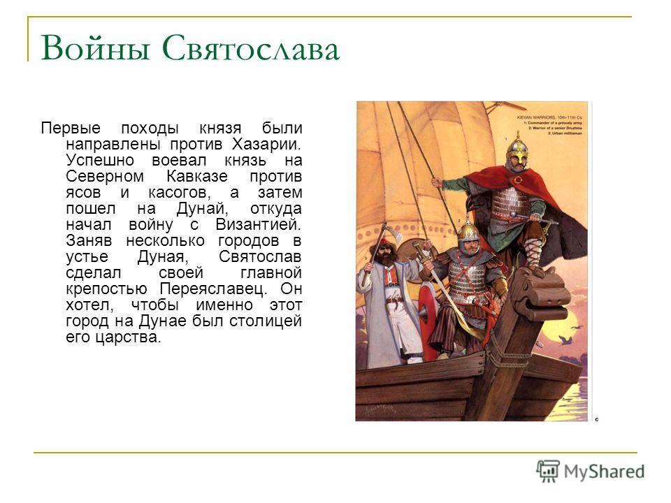 Войны Святослава Первые походы князя были направлены против Хазарии. Успешно воевал князь на Северном Кавказе против ясов и касогов, а затем пошел на Дунай, откуда начал войну с Византией. Заняв несколько городов в устье Дуная, Святослав сделал своей