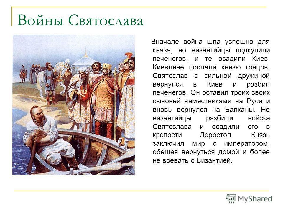 Войны Святослава Вначале война шла успешно для князя, но византийцы подкупили печенегов, и те осадили Киев. Киевляне послали князю гонцов. Святослав с сильной дружиной вернулся в Киев и разбил печенегов. Он оставил троих своих сыновей наместниками на