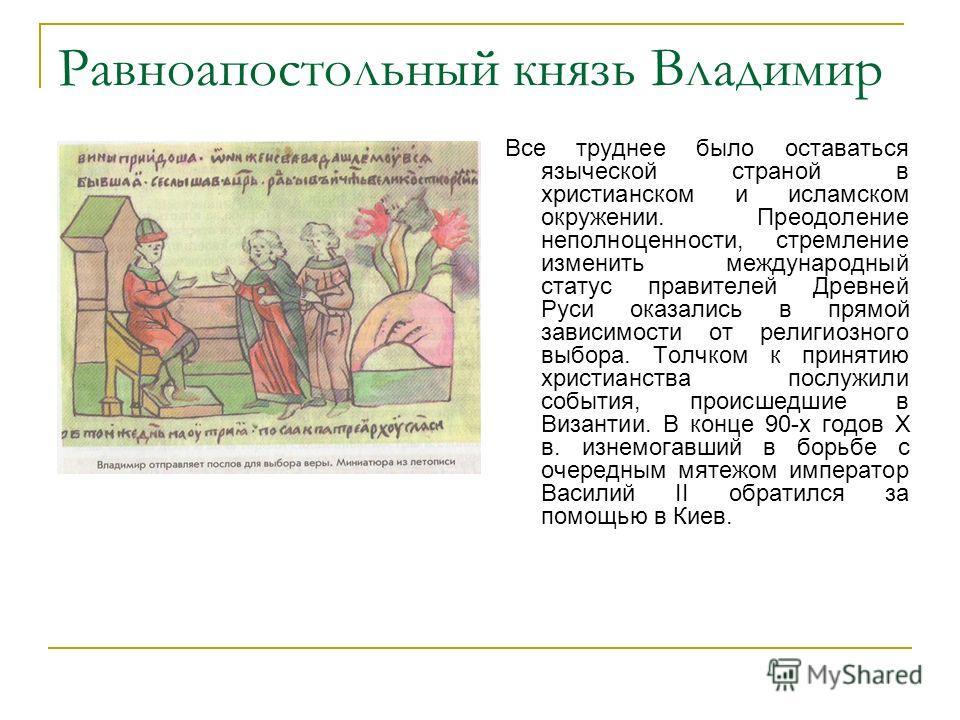 Равноапостольный князь Владимир Все труднее было оставаться языческой страной в христианском и исламском окружении. Преодоление неполноценности, стремление изменить международный статус правителей Древней Руси оказались в прямой зависимости от религи
