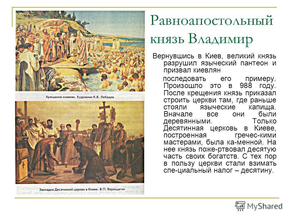 Равноапостольный князь Владимир Вернувшись в Киев, великий князь разрушил языческий пантеон и призвал киевлян последовать его примеру. Произошло это в 988 году. После крещения князь приказал строить церкви там, где раньше стояли языческие капища. Вна