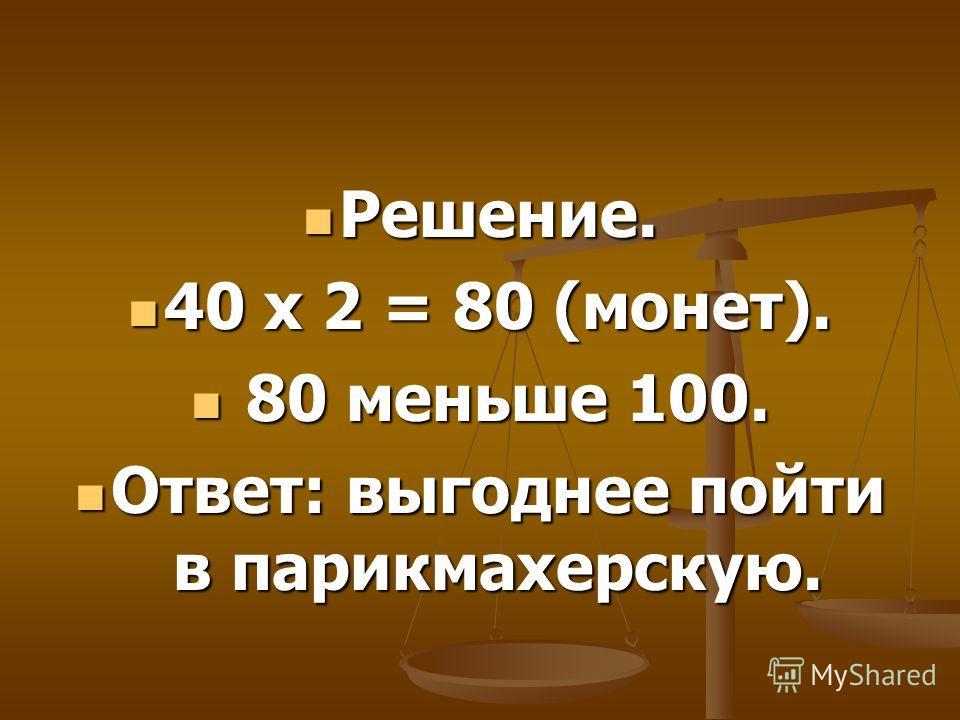 Решение. Решение. 40 х 2 = 80 (монет). 40 х 2 = 80 (монет). 80 меньше 100. 80 меньше 100. Ответ: выгоднее пойти в парикмахерскую. Ответ: выгоднее пойти в парикмахерскую.