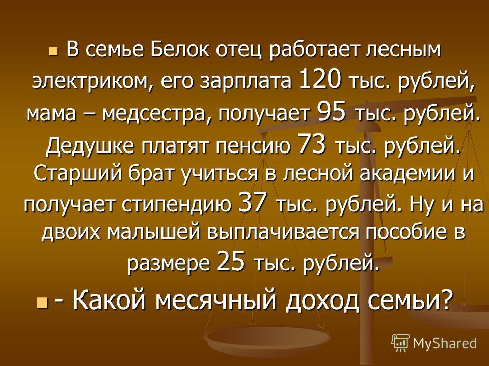 В семье Белок отец работает лесным электриком, его зарплата 120 тыс. рублей, мама – медсестра, получает 95 тыс. рублей. Дедушке платят пенсию 73 тыс. рублей. Старший брат учиться в лесной академии и получает стипендию 37 тыс. рублей. Ну и на двоих ма