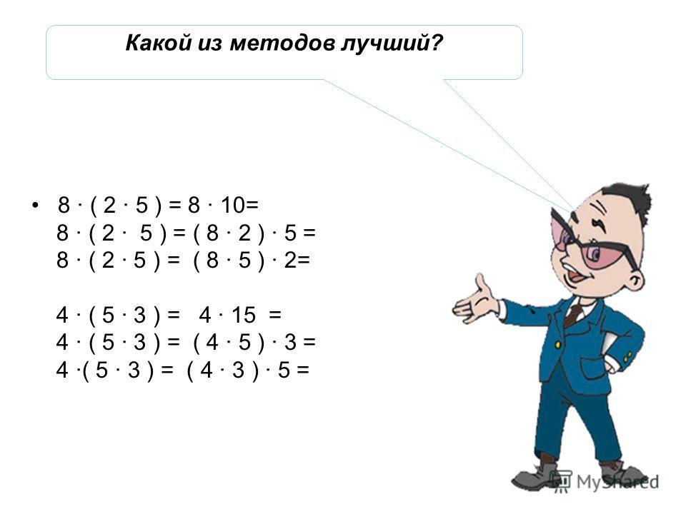 8 · ( 2 · 5 ) = 8 · 10= 8 · ( 2 · 5 ) = ( 8 · 2 ) · 5 = 8 · ( 2 · 5 ) = ( 8 · 5 ) · 2= 4 · ( 5 · 3 ) = 4 · 15 = 4 · ( 5 · 3 ) = ( 4 · 5 ) · 3 = 4 ·( 5 · 3 ) = ( 4 · 3 ) · 5 = Какой из методов лучший?