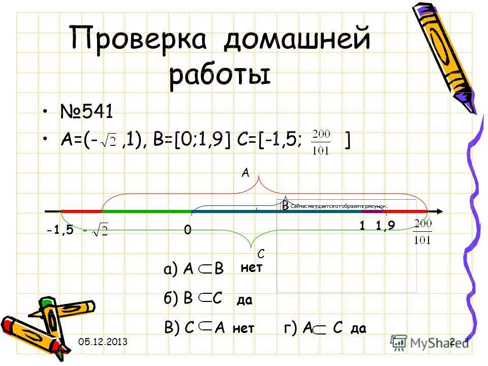 05.12.20132 Проверка домашней работы 541 A=(-,1), B=[0;1,9] C=[-1,5; ] -1,5- 1 0 1,9 а) А В б) В С В) С А г) А С A B C нет да